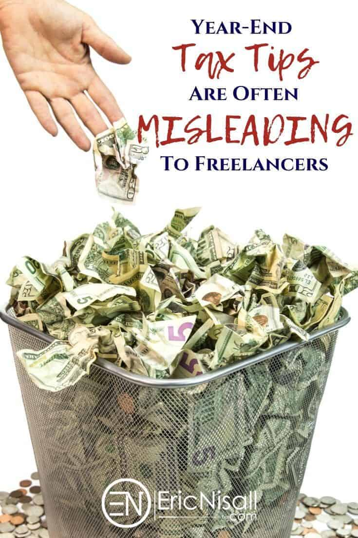 Freelancers can't afford to leave tax planning for the end of the year. Even then, most of the year-end tax tips are plain bad and not worth the time it takes to read. Read on to find out exactly WHY this is the case...I have a feeling you'll be quite surprised! #freelancers #bloggers #sidegig #sidehustle #taxes #selfemployment #workathome #taxdeductions #charity #donations via @ericnisall